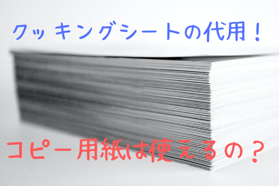 クッキングシートの代用にコピー用紙は使えるの?